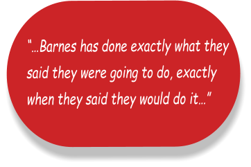 """…Barnes has done exactly what they  said they were going to do, exactly  when they said they would do it…"""