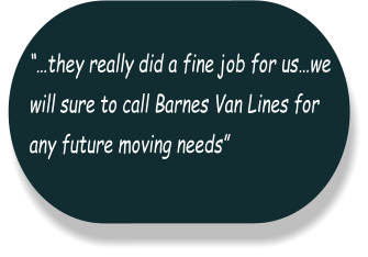 """…they really did a fine job for us…we  will sure to call Barnes Van Lines for  any future moving needs"""